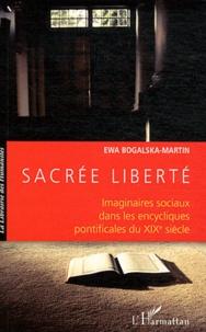 Sacrée liberté- Imaginaires sociaux dans les encycliques pontificales du XIXe siècle - Ewa Bogalska-Martin |