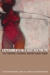 Experiments in a Jazz Aesthetic - Art, Activism, Academia, and the Austin Project.