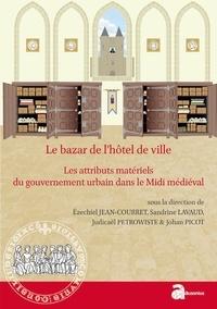 Ezéchiel Jean-Courret et Sandrine Lavaud - Le bazar de l'hôtel de ville - Les attributs matériels du gouvernement urbain dans le Midi médiéval (XIIe-XVe siècle).