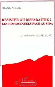 F Arnal - Résister ou disparaître ? les homosexuels face au sida - La prévention de 1982 à 1992.