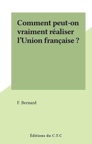 Comment peut-on vraiment réaliser l'Union française ?