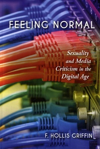 F. Hollis Griffin - Feeling Normal - Sexuality and Media Criticism in the Digital Age.