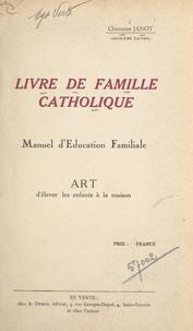 F. Janot et Hyacinthe Chassagnon - Livre de famille catholique - Manuel d'éducation familiale. Art d'élever les enfants à la maison.