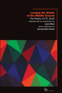 F.R. Scott et Laura Moss - Leaving the Shade of the Middle Ground - The Poetry of F.R. Scott.