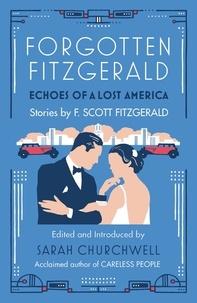 F. Scott Fitzgerald et Sarah Churchwell - Forgotten Fitzgerald - Echoes of a Lost America.