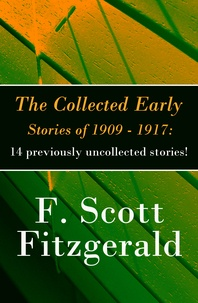 F. Scott Fitzgerald - The Collected Early Stories of 1909 - 1917: 14 previously uncollected stories!.