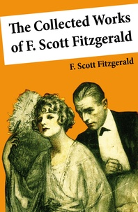F. Scott Fitzgerald - The Collected Works of F. Scott Fitzgerald (45 Short Stories and Novels).