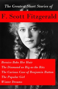 F. Scott Fitzgerald - The Greatest Short Stories of F. Scott Fitzgerald: Bernice Bobs Her Hair + The Diamond as Big as the Ritz + The Curious Case of Benjamin Button  + The Popular Girl + Winter Dreams.