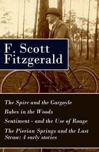 F. Scott Fitzgerald - The Spire and the Gargoyle + Babes in the Woods + Sentiment—and the Use of Rouge + The Pierian Springs and the Last Straw: 4 early stories.