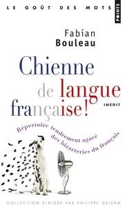 Fabian Bouleau - Chienne de langue française ! - Répertoire tendrement agacé des bizarreries du français.