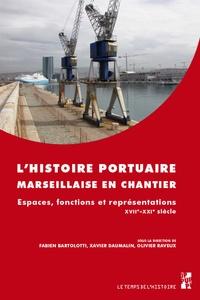 Fabien Bartolotti et Xavier Daumalin - L'histoire portuaire marseillaise en chantier - Espaces, fonctions et représentations. XVIIe-XXIe siècle.