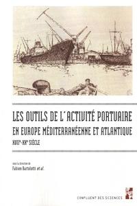 Fabien Bartolotti - Les outils de l'activité portuaire maritime en Europe méditerranéenne et atlantique, XVIIe-XXe siècle.