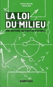 Fabien Bastide-Alzueta et Matteo Bini - La loi du milieu - Une histoire tactique du football.