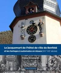 Fabien Baumann - Le Jacquemart de l'hôtel de ville de Benfeld et les horloges à automates en Alsace - XIVe-XXe siècles.