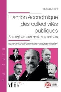Fabien Bottini - L'action économique des collectivités publiques - Ses enjeux, son droit, ses acteurs.