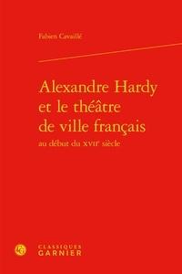 Fabien Cavaillé - Alexandre Hardy et le théâtre de ville français au début du XVIIe siècle.