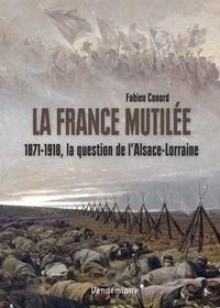 Fabien Conord - La France mutilée - 1871-1918, la question de l'Alsace-Lorraine.