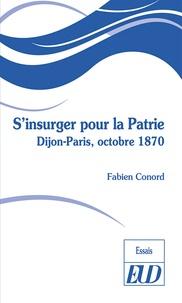 Fabien Conord - S'insurger pour la Patrie - Dijon-Paris, octobre 1870.