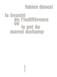Fabien Danesi - La beauté de l'indifférence ou Le pat de Marcel Duchamp.