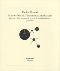 Fabien Danesi - Le mythe brisé de l'Internationale situationniste - L'aventure d'une avant-garde au coeur de la culture de masse (1945-2008).