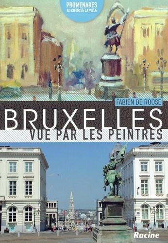 Fabien De Roose - Bruxelles vue par les peintres : promenades au cœur de la ville.