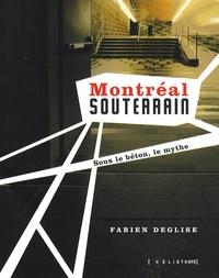 Fabien Deglise - Montréal souterrain - Sous le béton, le mythe.