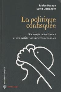 Fabien Desage et David Guéranger - La politique confisquée - Sociologie des réformes et des institutions intercommunales.