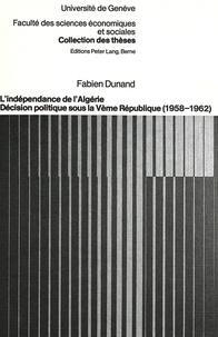 Fabien Dunand - L'indépendance de l'Algérie - Décision politique sous la Vème République (1958-1962).