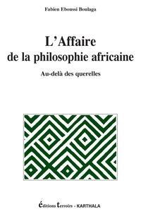 Fabien Eboussi- Boulaga - L'Affaire de la philosophie africaine - Au-delà des querelles.
