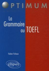 Fabien Fichaux - La Grammaire au TOEFL - Cours, Méthodologies, Epreuves d'entraînement.