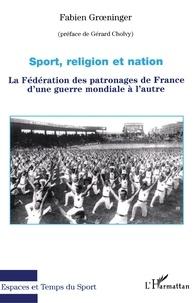 Fabien Groeniger - Sport, religion et nation - La Fédération des patronages de France d'une guerre mondiale à l'autre.