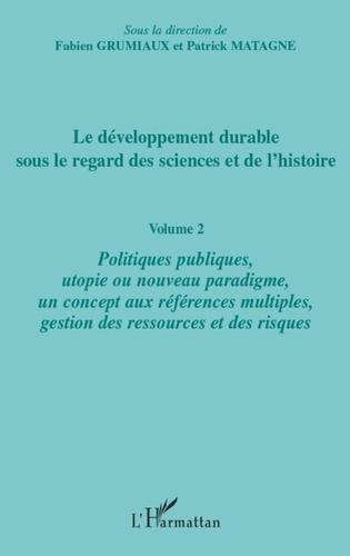 Fabien Grumiaux et Patrick Matagne - Le développement durable sous le regard des sciences et de l'histoire - Volume 2, Politiques publiques, utopie ou nouveau paradigme, un concept aux références multiples, gestion des ressources et des risques.