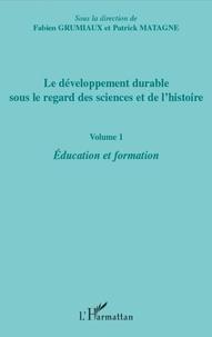 Fabien Grumiaux et Patrick Matagne - Le développement durable sous le regard des sciences et de l'histoire - Volume 1 : éducation et formation.