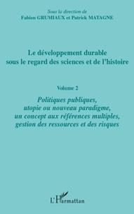 Fabien Grumiaux et Patrick Matagne - Le développement durable sous le regard des sciences et de l'histoire - Volume 2 : Politiques publiques, utopie ou nouveau paradigme, un concept aux références multiples, gestion des ressources et des risques.