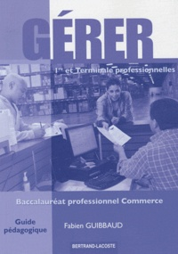 Fabien Guibbaud - Gérer 1e et Tle Bac Pro Commerce - Guide pédagogique.