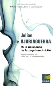 Fabien Joly et Geneviève Labes - Julian de Ajuriaguerra et la naissance de la psychomotricité - Volume 1, Corps, tonus et psychomotricité.