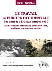 Fabien Knittel et Nadège Mariotti - Le travail en Europe occidentale des années 1830 aux années 1930 - Mains-d'oeuvre artisanales et industrielles, pratiques et questions sociales.