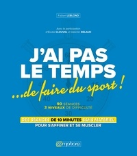 Fabien Leblond - J'ai pas le temps... de faire du sport ! - Des séances de 10 minutes sans matériel pour s'affiner et se muscler.