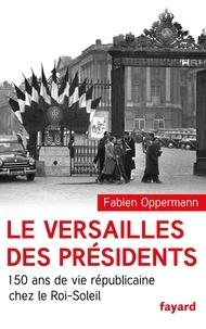 Fabien Oppermann - Le Versailles des présidents - 150 ans de vie républicaine chez le Roi Soleil.