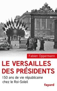 Fabien Oppermann - Le Versailles des présidents - 150 ans de vie républicaine chez le Roi-Soleil.