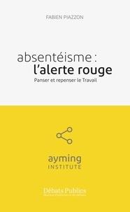 Fabien Piazzon - Absentéisme : l'alerte rouge - Panser et repenser le travail.
