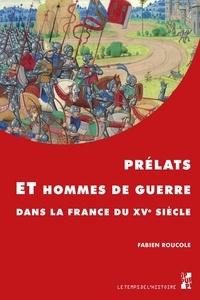 Fabien Roucole - Prélats et hommes de guerre dans la France du XVe siècle.