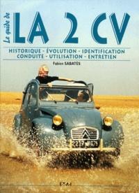 Fabien Sabatès - LE GUIDE DE LA 2CV. - Historique, identification, évolution, restauration, entretien, conduite.
