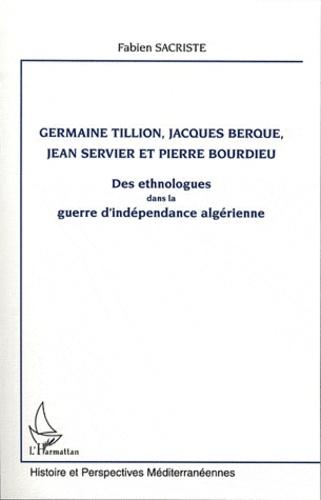Fabien Sacriste - Germaine Tillion, Jacques Berque, Jean Servier et Pierre Bourdieu - Des ethnologues dans la guerre d'indépendance algérienne.