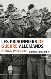 Fabien Théofilakis - Les prisonniers de guerre allemands - France, 1944-1949 - Une captivité de guerre en temps de paix.
