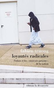 """Fabien Truong - Loyautés radicales - L'islam et les """"mauvais garçons"""" de la Nation."""