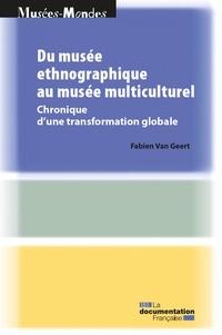 Fabien Van Geert - Du musée ethnographique au musée multiculturel - Chronique d'une transformation globale.
