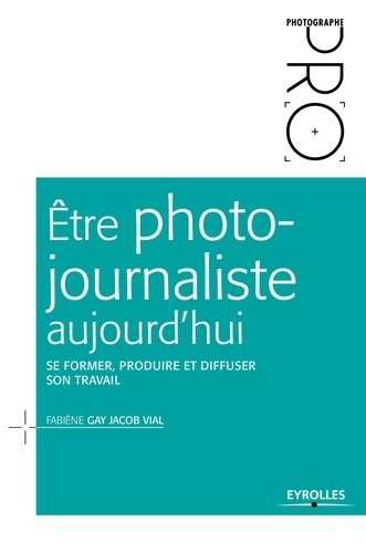 Etre photojournaliste aujourd'hui. Se former, produire et diffuser son travail