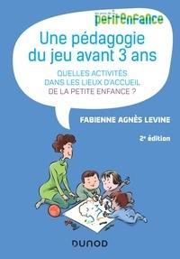 Fabienne Agnès Levine - Une pédagogie du jeu avant 3 ans - 2e éd. - Quelles activités dans les lieux d'accueil de la petite enfance?.