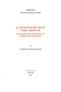 Fabienne Baghdassarian - La question du divin chez Aristote - Discours sur les dieux et science du principe.